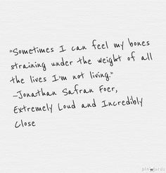 """""""Sometimes I can feel my bones straining under the weight of all the lives I'm not living."""" —Jonathan Safran Foer, Extremely Loud and Incredibly Close"""