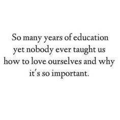 """I love this quote because it says """"so many years of education""""... it blows my mind how little our educational system teaches us about emotional wellness & health which yes, is just as important as your actual physical health. The way you treat others is a reflection of how you treat yourself. Life is a projection from the inside out. We don't connect the dots that maybe the person who hates you probably hates them self. Can we blame them if no one else cares to teach them anything else…"""
