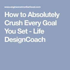 How to Absolutely Crush Every Goal You Set - Life DesignCoach