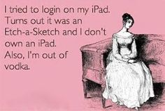 """""""Tried to log in on my iPad; turns out I don't own one (it was an Etch-a-Sketch). I'm also out of vodka."""""""