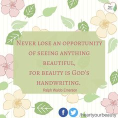 Never lose an opportunity of seeing anything beautiful for beauty is God's handwriting. --Ralph Waldo Emerson