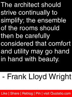 The architect should strive continually to simplify; the ensemble of the rooms should then be carefully considered that comfort and utility may go hand in hand with beauty. - Frank Lloyd Wright #quotes #quotations