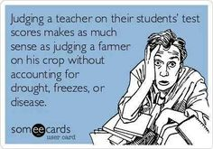 Free and Funny Workplace Ecard: Judging a teacher on their students' test scores makes as much sense as judging a farmer on his crop without accounting for drought, freezes, or disease. Create and send your own custom Workplace ecard. Someecards, Teaching Memes, Teaching Tools, Teaching Resources, Teaching Ideas, No Kidding, School Quotes, School Memes, My Teacher
