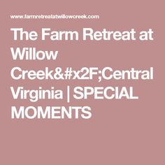 The Farm Retreat at Willow Creek/Central Virginia | SPECIAL MOMENTS