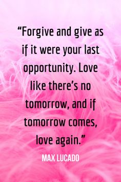 Forgive and give as if it were your last opportunity. Love like there's no tomorrow, and if tomorrow comes, love again. – Max Lucado