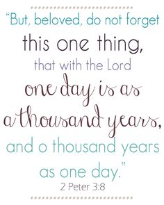 one day is like a thousand years with the Lord...make your day resonate into eternity!