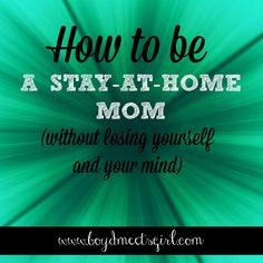 How To Be A Stay-At-Home Mom (Without Losing Yourself and Your Mind) - survival tips and tricks of the trade from other mommas out there!