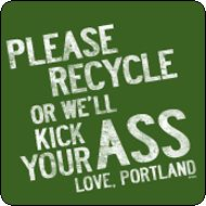 """HAHAHA oh portland.. Dont worry we recycle EVERYTHING including food, clothes, house wares.. etc. we are really into being """"green"""" ;)"""