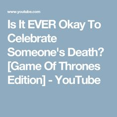 Is It EVER Okay To Celebrate Someone's Death? [Game Of Thrones Edition] - YouTube