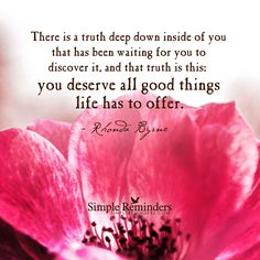 There is a truth deep down inside of you that has been waiting for you to discover it, and that truth is this: you deserve all good things life has to offer. — Rhonda Byrne