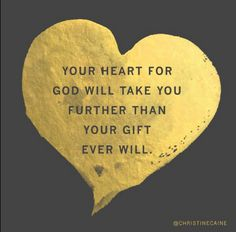 Your heart for God will take you further than your gift ever will. Christine Caine