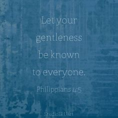 let your gentleness be known to everyone. Philippians 4:5 #scripture #gentleness #faith #truth