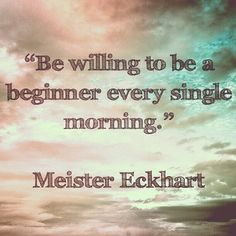 """Be willing to be a beginner every single morning."" -Meister Eckhart"