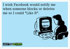 "I wish Facebook would notify me  when someone blocks or deletes   me so I could ""Like It""."