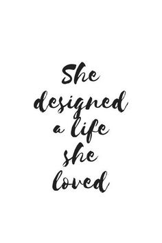 She designed a life she loved. Text Poster Black and White, Minimalist Interior,. Inspirational Artwork, Short Inspirational Quotes, Great Quotes, Love Quotes, Motivational Quotes, Quotes Quotes, Home Quotes And Sayings, Quotes To Live By, Text Poster