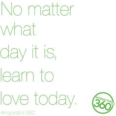No matter what day it is, learn to love today! #Inspiration360 #MotivationalMonday