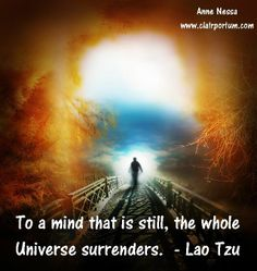 """To a mind that is still, the whole Universe surrenders."" Lao Tzu"