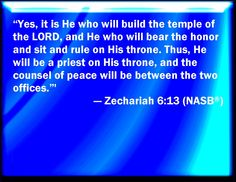 Indeed, it is He who will build the temple of Jehovah; and He will bear majesty and will sit and rule on His throne; and He will be a priest on His throne; and the counsel of peace will be between the two of them. Zechariah 6:13. Via www.agodman.com