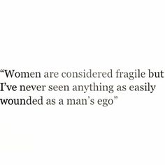 Women are considered fragile but I've never seen anything as easily wounded as a man's ego.