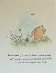 """""""How lucky I am to have something that makes saying goodbye so hard.""""   ― A.A. Milne"""