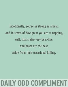 Daily Odd Compliment: Emotionally, you're as strong as a bear. And in terms of how great you are at napping, well, that's also very bear-like. And bears are the best, aside from their occasional killing. Me Quotes, Funny Quotes, Funny Memes, Hilarious, Silly Jokes, Qoutes, Just In Case, Just For You, My Sun And Stars