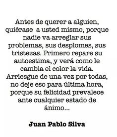 Juan Pablo Silva. An approximate translation: Before liking someone, like yourself, because nobody is going to fix your problems, your collapses, your sadness. First repair your self-esteem, and you'll see how life's colors will change. Take risks for once, don't let them for the last hour, because your happiness prevails among any mood...