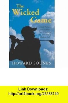 THE WICKED GAME ARNOLD PALMER, JACK NICKLAUS, TIGER WOODS AND THE TRUE STORY OF MODERN GOLF (9780283073656) HOWARD SOUNES , ISBN-10: 0283073659  , ISBN-13: 978-0283073656 ,  , tutorials , pdf , ebook , torrent , downloads , rapidshare , filesonic , hotfile , megaupload , fileserve