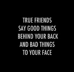 Good things behind your back and bad things to your face... Frenemies, as you know, do it in reverse!