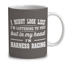 I Might Look Like I'm Listening To You, But In My Head I'm Harness Racing