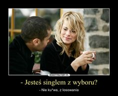 - Jesteś singlem z wyboru? – - Nie ku*wa, z losowania