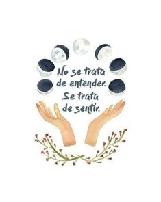 """Spanish phrase with illustration of the phases of the moon that motivates and inspires you to feel: """"No se trata de entender. Moon Phrases, Positive Vibes, Positive Quotes, Moon Time, Got Quotes, Spanish Quotes, Moon Art, Wicca, Magick"""