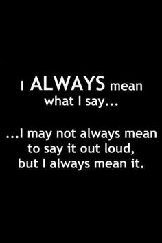 I usually mean to say it our loud. I don't sugar coat things for people