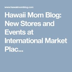 Hawaii Mom Blog: New Stores and Events at International Market Plac...