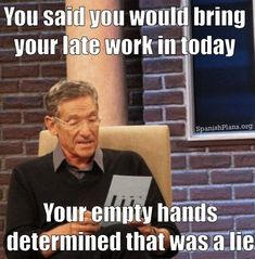 You said you would bring in your late work today, your empty hands determined that was a lie. Maury Lie Detector Meme for Teachers