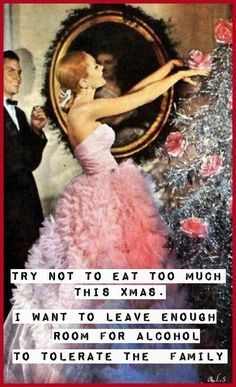 Try not to eat too much this Christmas. Leave enough room for the alcohol it takes to tolerate the family.