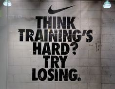 """Think training's hard? Try losing."" Nike"