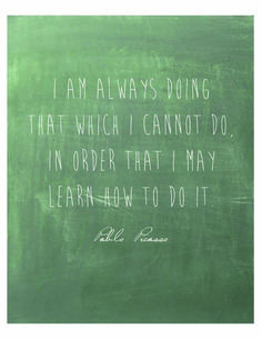 I am always doing that which I cannot do, in order that I may learn how to do it. -Pablo Picasso