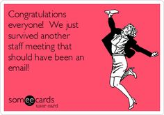 Congratulations everyone! We just survived another staff meeting that should have been an email!