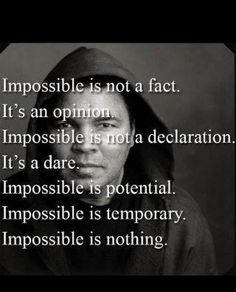 I find this statement about impossible very powerful.  There are times where things may seem absolutely impossible, but things always work out.  Remember everything passes and the impossible will become possible.  Many blessings, Cherokee Billie   https://www.facebook.com/CherokeeBillieSpiritualAdvisor