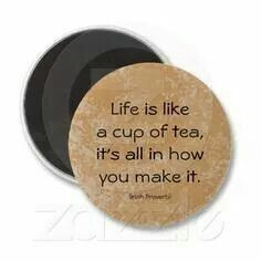 Life is like a cup of tea,its all in how you make it