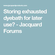 Storing exhausted dyebath for later use? - Jacquard Forums