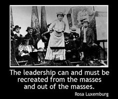 """""""The leadership can and must be recreated from the masses and out of the masses.""""    ~ Rosa Luxemburg"""