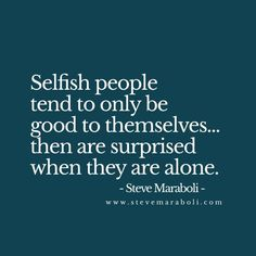 Selfish people tend to only be good to themselves… then are surprised when they are alone. - Steve Maraboli For more quotes and inspirations: http://www.lifehack.org/articles/communication/selfish-people-tend-only-good-themselves-then.html?ref=ppt10