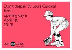 Don't despair St. Louis Cardinal fans. . . opening day is April 1st, 2013!