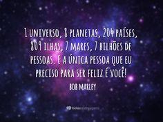 1 universo, 8 planetas, 204 países, 809 ilhas, 7 mares, 7 bilhões de pessoas. E a única pessoa que eu preciso para ser feliz é você!