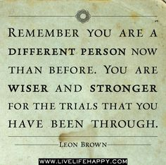 Remember you are a different person now than before. You are wiser and stronger for the trials that you have been through ~ Leon Brown by deeplifequotes, via Flickr #quotes #motivation #inspiration