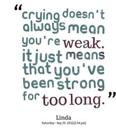 True, but those of us who are so determined to stay strong hate it when it happens - totally me! I feel weak when I cry.