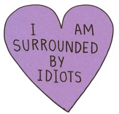 I am surrounded by idiots love love quotes quotes quote teen quotes