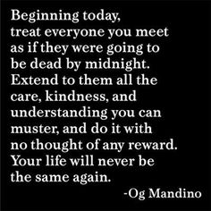 Beginning Today, Treat everyone you meet as if they were going to be dead by midnight. Extend to them all the care, kindness and understanding you can muster, and do it with no thought of any reward. Your life will never be the same again.