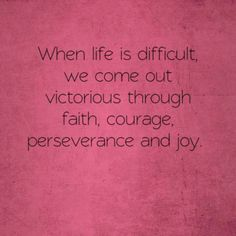 Faith, courage, perseverance, and joy.